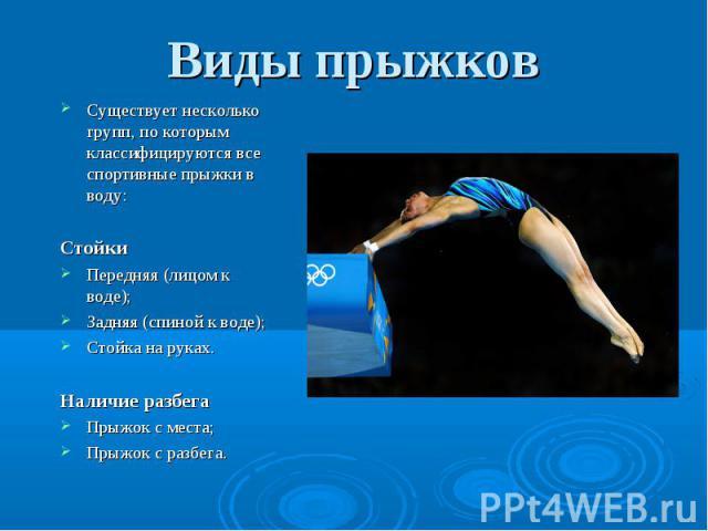 Существует несколько групп, по которым классифицируются все спортивные прыжки в воду: Существует несколько групп, по которым классифицируются все спортивные прыжки в воду: Стойки Передняя (лицом к воде); Задняя (спиной к воде); Стойка на руках. Нали…