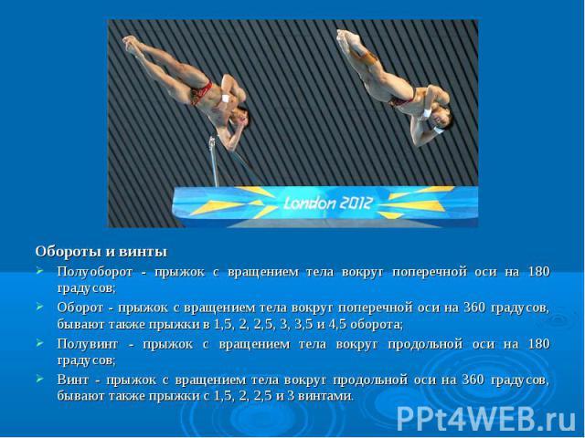Обороты и винты Обороты и винты Полуоборот - прыжок с вращением тела вокруг поперечной оси на 180 градусов; Оборот - прыжок с вращением тела вокруг поперечной оси на 360 градусов, бывают также прыжки в 1,5, 2, 2,5, 3, 3,5 и 4,5 оборота; Полувинт - п…