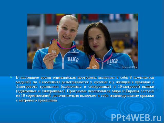 В настоящее время олимпийская программа включает в себя 8 комплектов медалей, по 4 комплекта разыгрываются у мужчин и у женщин в прыжках с 3-метрового трамплина (одиночные и синхронные) и 10-метровой вышки (одиночные и синхронные). Программа чемпион…