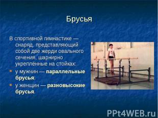 Брусья Вспортивной гимнастике— снаряд, представляющий собой две жерд