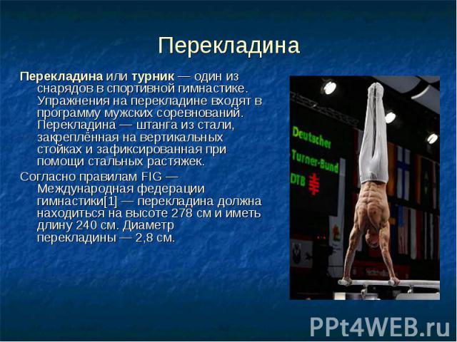 Перекладина Перекладинаилитурник— один из снарядов вспортивной гимнастике. Упражнения на перекладине входят в программу мужских соревнований. Перекладина— штанга из стали, закреплённая на вертикальных стойках и зафиксир…