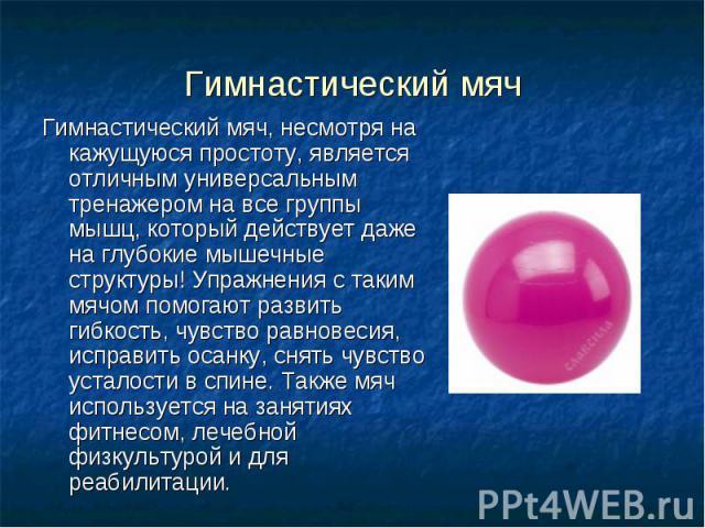 Гимнастический мяч Гимнастический мяч, несмотря на кажущуюся простоту, является отличным универсальным тренажером на все группы мышц, который действует даже на глубокие мышечные структуры! Упражнения с таким мячом помогают развить гибкость, чувство …