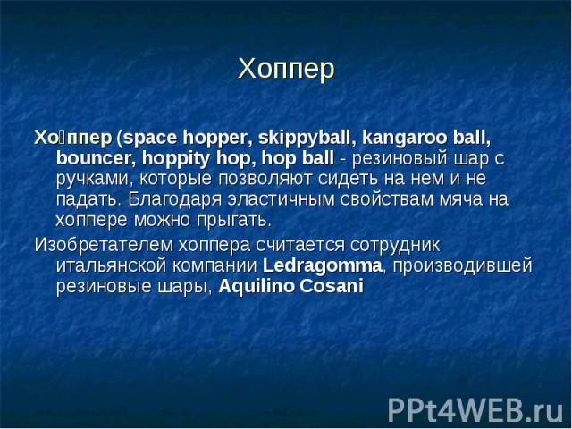 Хоппер Хо ппер (space hopper, skippyball, kangaroo ball, bouncer, hoppity hop, hop ball- резиновыйшарс ручками, которые позволяют сидеть на нем и не падать. Благодаря эластичным свойствам мяча на хоппере можно прыгать. Изобретателе…