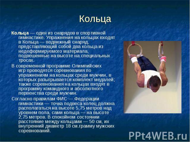 Кольца Кольца— один из снарядов вспортивной гимнастике. Упражнения на кольцах входят в Кольца— подвижный снаряд, представляющий собой два кольца из недеформируемого материала, подвешенные на высоте на специальных тросах. В современ…