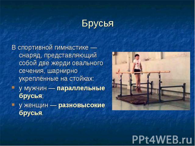 Брусья Вспортивной гимнастике— снаряд, представляющий собой две жерди овального сечения, шарнирно укреплённые на стойках: у мужчин —параллельные брусья; у женщин —разновысокие брусья.