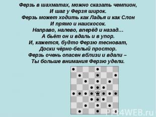 Ферзь в шахматах, можно сказать чемпион, И шаг у Ферзя широк. Ферзь может ходить