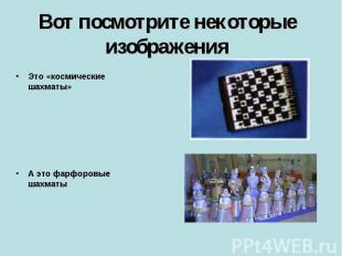 Вот посмотрите некоторые изображения Это «космические шахматы» А это фарфоровые