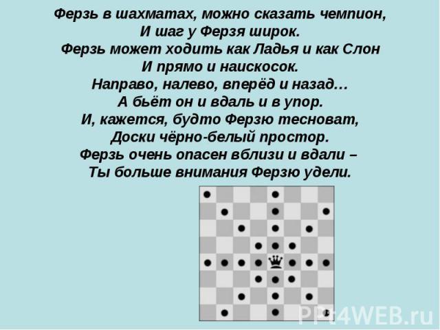 Ферзь в шахматах, можно сказать чемпион, И шаг у Ферзя широк. Ферзь может ходить как Ладья и как Слон И прямо и наискосок. Направо, налево, вперёд и назад… А бьёт он и вдаль и в упор. И, кажется, будто Ферзю тесноват, Доски чёрно-белый простор. Ферз…