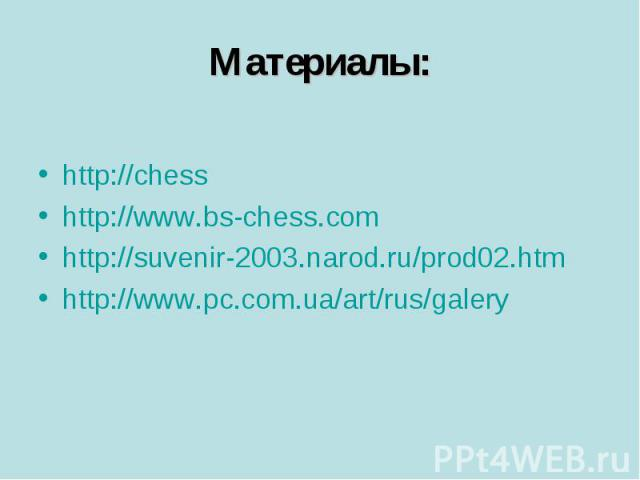 Материалы: http://chess http://www.bs-chess.com http://suvenir-2003.narod.ru/prod02.htm http://www.pc.com.ua/art/rus/galery