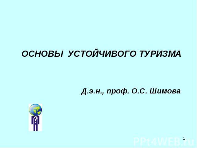 ОСНОВЫ УСТОЙЧИВОГО ТУРИЗМА Д.э.н., проф. О.С. Шимова
