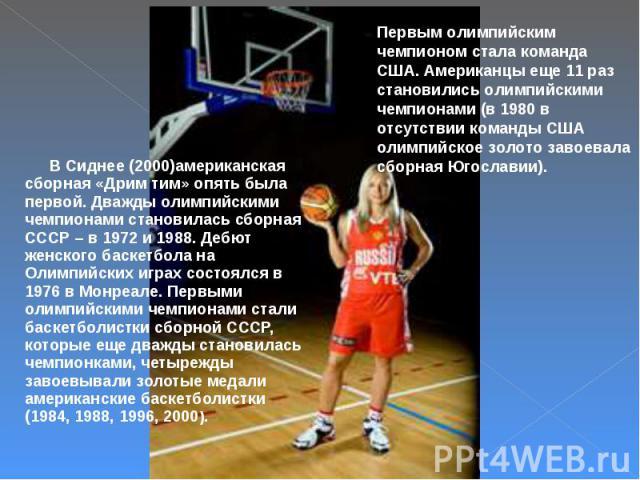 В Сиднее (2000)американская сборная «Дрим тим» опять была первой. Дважды олимпийскими чемпионами становилась сборная СССР – в 1972 и 1988. Дебют женского баскетбола на Олимпийских играх состоялся в 1976 в Монреале. Первыми олимпийскими чемпионами ст…