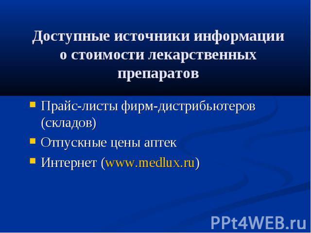 Доступные источники информации о стоимости лекарственных препаратов Прайс-листы фирм-дистрибьютеров (складов) Отпускные цены аптек Интернет (www.medlux.ru)