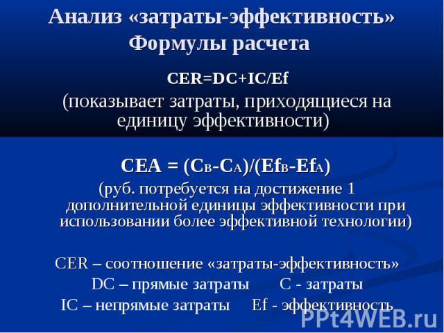 Анализ «затраты-эффективность» Формулы расчета CER=DC+IC/Ef (показывает затраты, приходящиеся на единицу эффективности) СЕА = (CB-CA)/(EfB-EfA) (руб. потребуется на достижение 1 дополнительной единицы эффективности при использовании более эффективно…