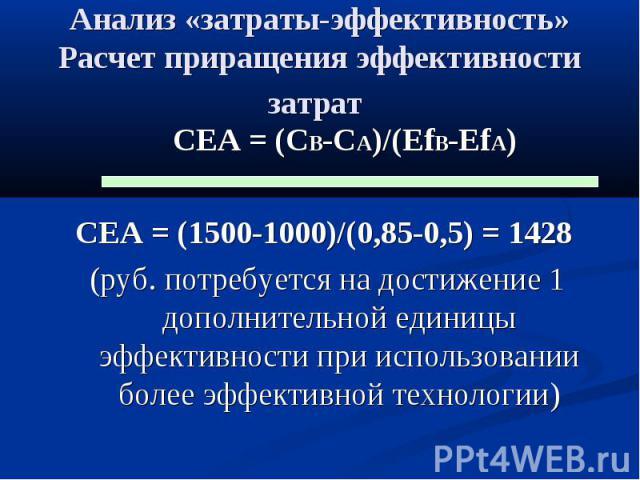Анализ «затраты-эффективность» Расчет приращения эффективности затрат СЕА = (CB-CA)/(EfB-EfA) CEA = (1500-1000)/(0,85-0,5) = 1428 (руб. потребуется на достижение 1 дополнительной единицы эффективности при использовании более эффективной технологии)