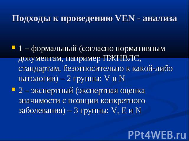Подходы к проведению VEN - анализа 1 – формальный (согласно нормативным документам, например ПЖНВЛС, стандартам, безотносительно к какой-либо патологии) – 2 группы: V и N 2 – экспертный (экспертная оценка значимости с позиции конкретного заболевания…
