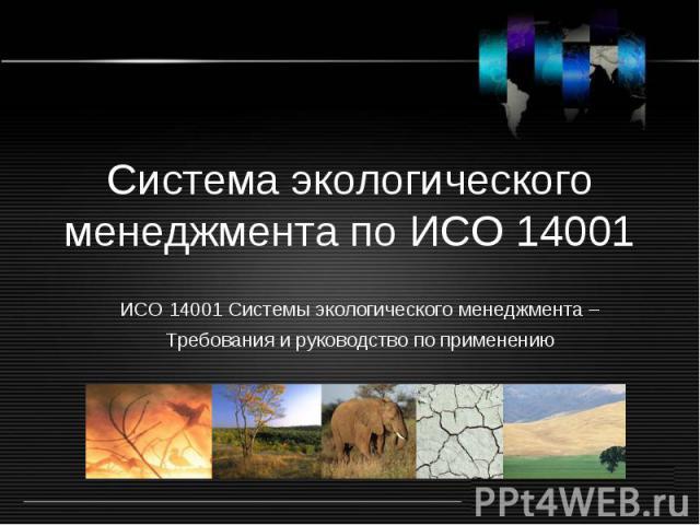 Система экологического менеджмента по ИСО 14001 ИСО 14001 Системы экологического менеджмента – Требования и руководство по применению