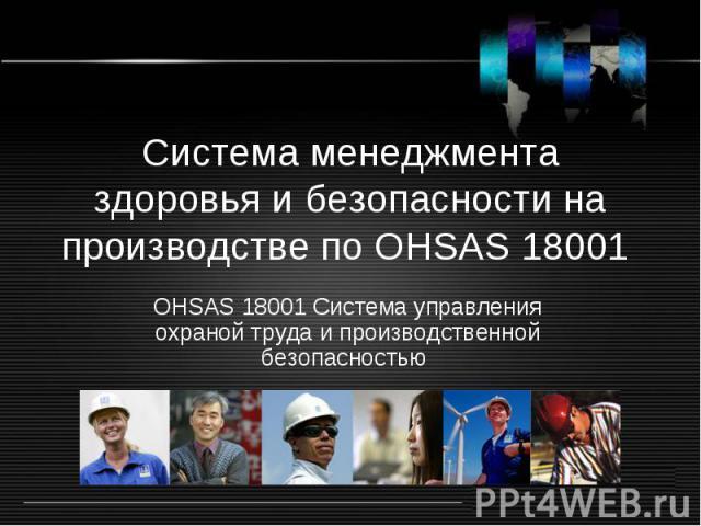 Система менеджмента здоровья и безопасности на производстве по OHSAS 18001 OHSAS 18001 Система управления охраной труда и производственной безопасностью