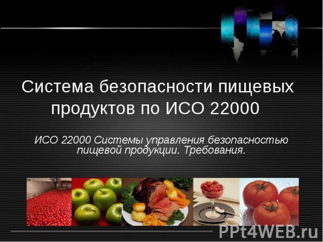 Система безопасности пищевых продуктов по ИСО 22000 ИСО 22000 Системы управления безопасностью пищевой продукции. Требования.