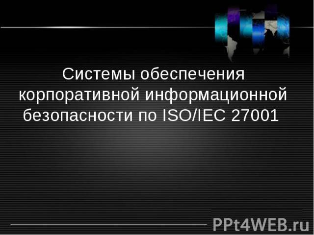 Системы обеспечения корпоративной информационной безопасности по ISO/IEC 27001