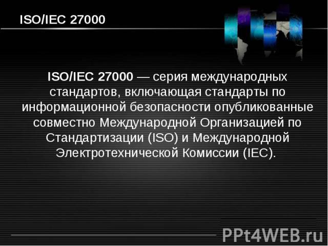 ISO/IEC 27000 ISO/IEC 27000 — серия международных стандартов, включающая стандарты по информационной безопасности опубликованные совместно Международной Организацией по Стандартизации (ISO) и Международной Электротехнической Комиссии (IEC).