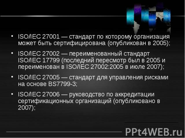 ISO/IEC 27001 — стандарт по которому организация может быть сертифицирована (опубликован в 2005); ISO/IEC 27002 — переименованный стандарт ISO/IEC 17799 (последний пересмотр был в 2005 и переименован в ISO/IEC 27002:2005 в июле 2007); ISO/IEC 27005 …