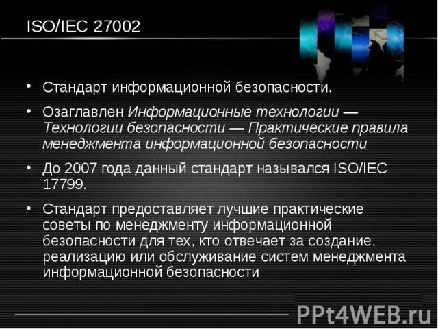 ISO/IEC 27002 Стандарт информационной безопасности. Озаглавлен Информационные технологии — Технологии безопасности — Практические правила менеджмента информационной безопасности До 2007 года данный стандарт назывался ISO/IEC 17799. Стандарт предоста…