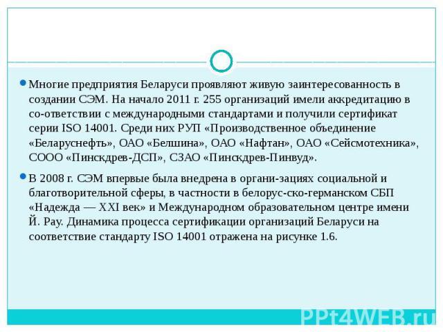 Многие предприятия Беларуси проявляют живую заинтересованность в создании СЭМ. На начало 2011 г. 255 организаций имели аккредитацию в соответствии с международными стандартами и получили сертификат серии ISO 14001. Среди них РУП «Производственн…