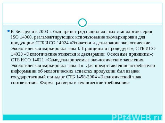 В Беларуси в 2003 г. был принят ряд национальных стандартов серии ISO 14000, регламентирующих использование экомаркировки для продукции: СТБ ИСО 14024 «Этикетки и декларации экологические. Экологическая маркировка типа I. Принципы и процедуры»; СТБ …
