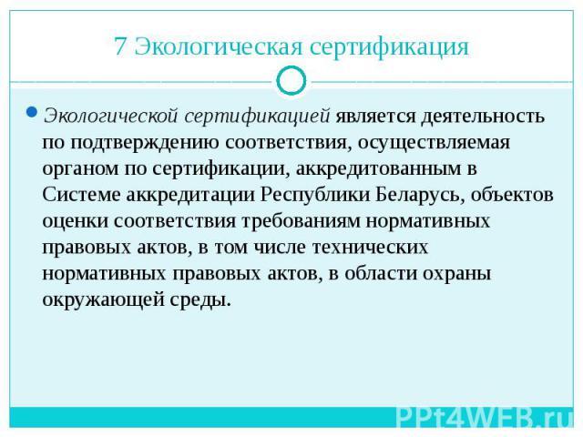 7 Экологическая сертификация Экологической сертификацией является деятельность по подтверждению соответствия, осуществляемая органом по сертификации, аккредитованным в Системе аккредитации Республики Беларусь, объектов оценки соответствия требования…