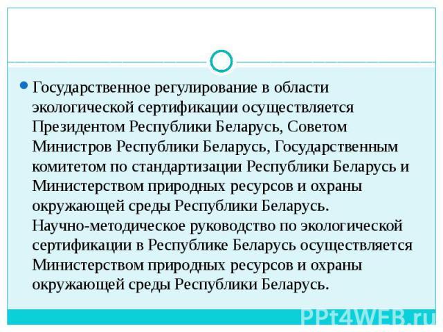 Государственное регулирование в области экологической сертификации осуществляется Президентом Республики Беларусь, Советом Министров Республики Беларусь, Государственным комитетом по стандартизации Республики Беларусь и Министерством природных ресур…