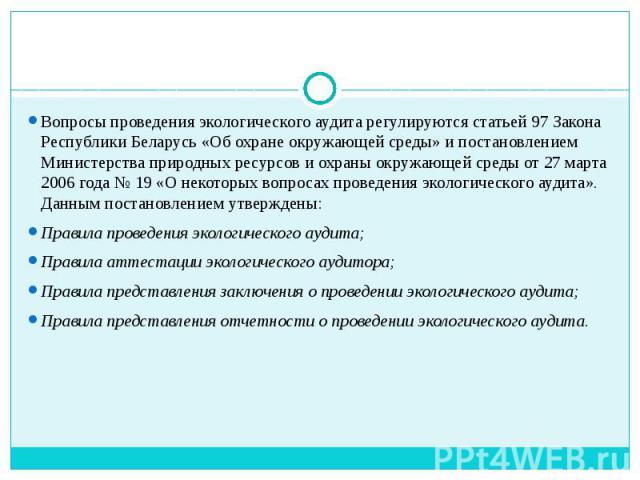 Вопросы проведения экологического аудита регулируются статьей 97 Закона Республики Беларусь «Об охране окружающей среды» и постановлением Министерства природных ресурсов и охраны окружающей среды от 27 марта 2006 года № 19 «О некоторых вопросах пров…
