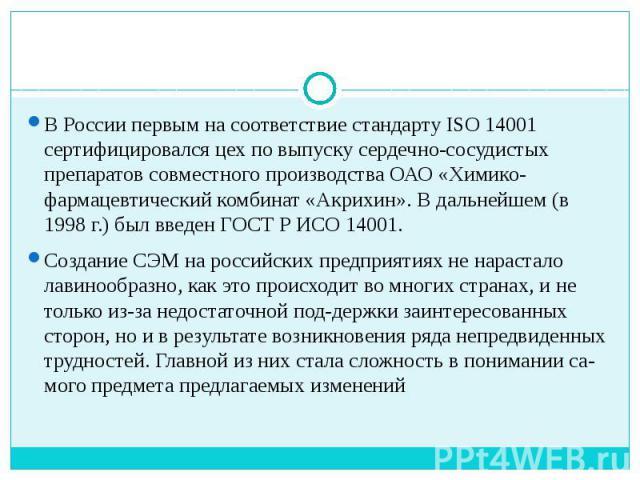 В России первым на соответствие стандарту ISO 14001 сертифицировался цех по выпуску сердечно-сосудистых препаратов совместного производства ОАО «Химико-фармацевтический комбинат «Акрихин». В дальнейшем (в 1998 г.) был введен ГОСТ Р ИСО 14001. Создан…