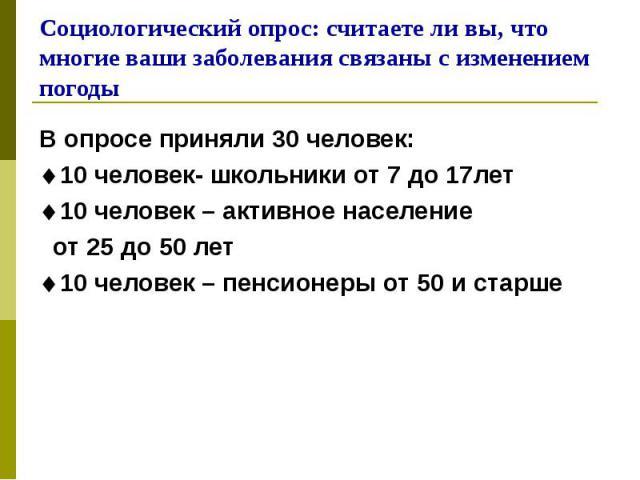 В опросе приняли 30 человек: В опросе приняли 30 человек: 10 человек- школьники от 7 до 17лет 10 человек – активное население от 25 до 50 лет 10 человек – пенсионеры от 50 и старше