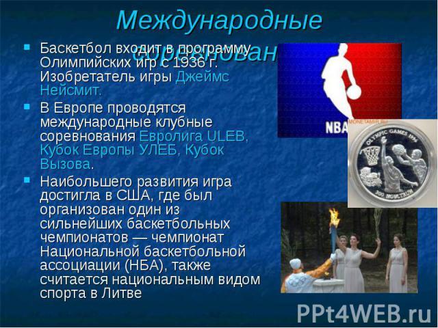 Баскетбол входит в программу Олимпийских игр с 1936 г. Изобретатель игры Джеймс Нейсмит. Баскетбол входит в программу Олимпийских игр с 1936 г. Изобретатель игры Джеймс Нейсмит. В Европе проводятся международные клубные соревнования Евролига ULEB, К…
