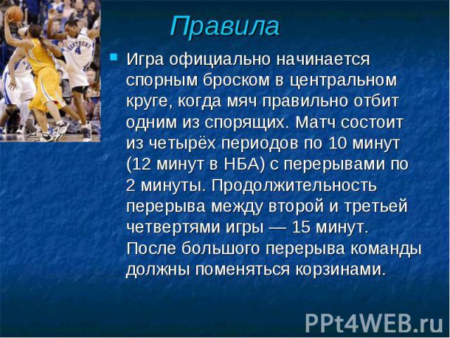 Правила Игра официально начинается спорным броском в центральном круге, когда мяч правильно отбит одним из спорящих. Матч состоит из четырёх периодов по 10 минут (12 минут в НБА) с перерывами по 2 минуты. Продолжительность перерыва между второй и тр…