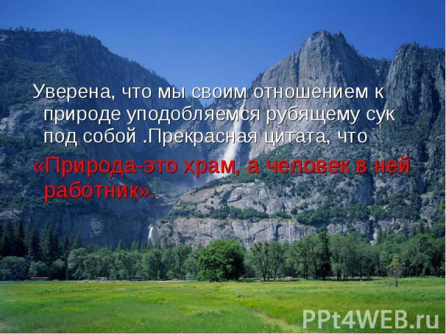 Уверена, что мы своим отношением к природе уподобляемся рубящему сук под собой .Прекрасная цитата, что Уверена, что мы своим отношением к природе уподобляемся рубящему сук под собой .Прекрасная цитата, что «Природа-это храм, а человек в ней работник».