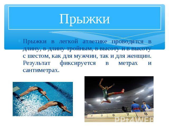 Прыжки в легкой атлетике проводятся в длину, в длину тройным, в высоту и в высоту с шестом, как для мужчин, так и для женщин. Результат фиксируется в метрах и сантиметрах. Прыжки в легкой атлетике проводятся в длину, в длину тройным, в высоту и в вы…