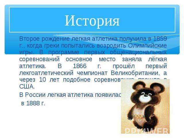 Второе рождение легкая атлетика получила в 1859 г., когда греки попытались возродить Олимпийские игры. В программе первых общенациональных соревнований основное место заняла лёгкая атлетика. В 1866 г. прошёл первый лекгоатлетический чемпионат Велико…