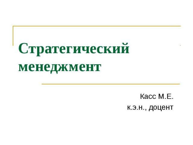 Стратегический менеджмент Касс М.Е. к.э.н., доцент