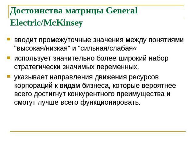 """Достоинства матрицы General Electric/McKinsey вводит промежуточные значения между понятиями """"высокая/низкая"""" и """"сильная/слабая« использует значительно более широкий набор стратегически значимых переменных. указывает направления движен…"""