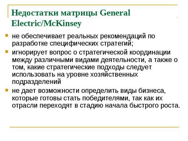 Недостатки матрицы General Electric/McKinsey не обеспечивает реальных рекомендаций по разработке специфических стратегий; игнорирует вопрос о стратегической координации между различными видами деятельности, а также о том, какие стратегические подход…