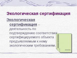 Экологическая сертификация Экологическая сертификация – деятельность по подтверж