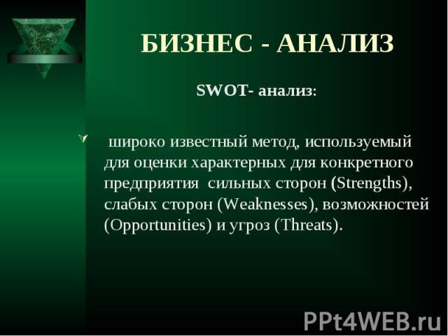 SWOT- анализ: SWOT- анализ: широко известный метод, используемый для оценки характерных для конкретного предприятия сильных сторон (Strengths), слабых сторон (Weaknesses), возможностей (Opportunities) и угроз (Threats).