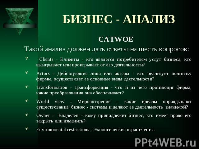 CATWOE CATWOE Такой анализ должен дать ответы на шесть вопросов: Сlients - Клиенты - кто является потребителем услуг бизнеса, кто выигрывает или проигрывает от его деятельности? Actors - Действующие лица или актеры - кто реализует политику фирмы, ос…