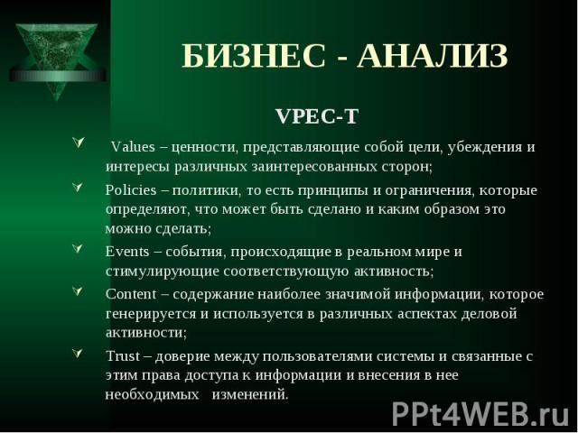 VPEC-T VPEC-T Values – ценности, представляющие собой цели, убеждения и интересы различных заинтересованных сторон; Policies – политики, то есть принципы и ограничения, которые определяют, что может быть сделано и каким образом это можно сделать; Ev…