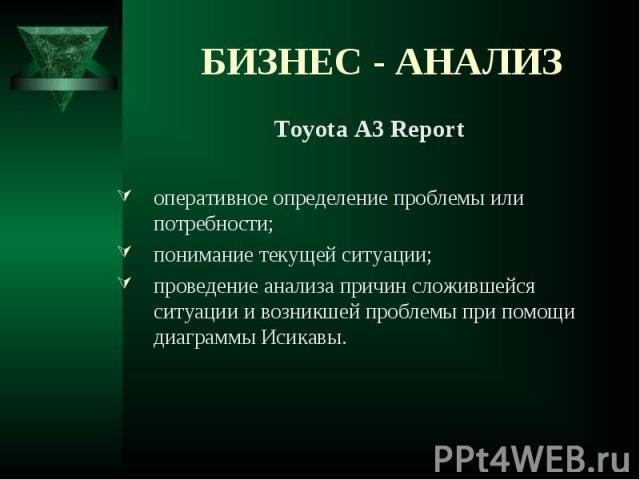 Toyota A3 Report Toyota A3 Report оперативное определение проблемы или потребности; понимание текущей ситуации; проведение анализа причин сложившейся ситуации и возникшей проблемы при помощи диаграммы Исикавы.