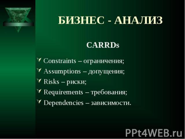 CARRDs CARRDs Constraints – ограничения; Assumptions – допущения; Risks – риски; Requirements – требования; Dependencies – зависимости.