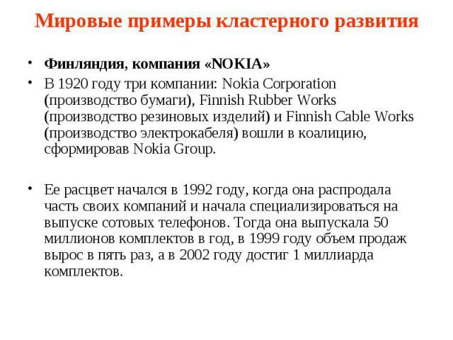 Мировые примеры кластерного развития Финляндия, компания «NOKIA» В 1920 году три компании: Nokia Corporation (производство бумаги), Finnish Rubber Works (производство резиновых изделий) и Finnish Cable Works (производство электрокабеля) вошли в коал…