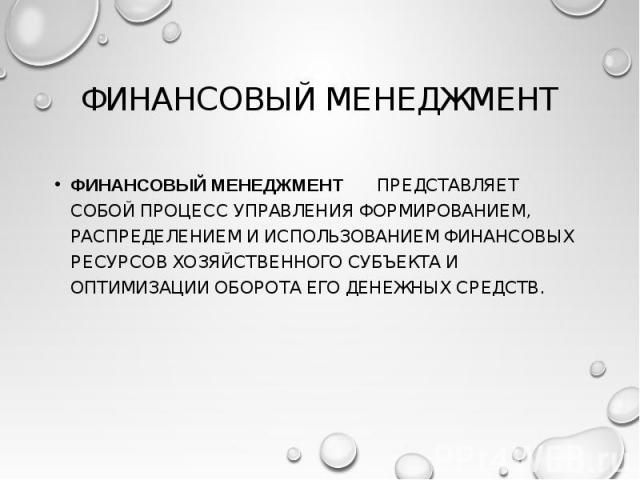 ФИНАНСОВЫЙ МЕНЕДЖМЕНТ ПРЕДСТАВЛЯЕТ СОБОЙ ПРОЦЕСС УПРАВЛЕНИЯ ФОРМИРОВАНИЕМ, РАСПРЕДЕЛЕНИЕМ И ИСПОЛЬЗОВАНИЕМ ФИНАНСОВЫХ РЕСУРСОВ ХОЗЯЙСТВЕННОГО СУБЪЕКТА И ОПТИМИЗАЦИИ ОБОРОТА ЕГО ДЕНЕЖНЫХ СРЕДСТВ. ФИНАНСОВЫЙ МЕНЕДЖМЕНТ ПРЕДСТАВЛЯЕТ СОБОЙ ПРОЦЕСС УПРАВ…