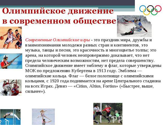 Современные Олимпийские игры- это праздник мира, дружбы и взаимопонимания молодежи разных стран и континентов, это музыка, танцы и песни, это красочность и многоцветье толпы; это арена, на которой человек неопровержимо доказывает, что нет пред…